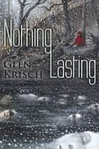 Nothing Lasting ebook by Glen Krisch