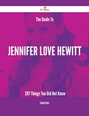 The Guide To Jennifer Love Hewitt - 267 Things You Did Not Know ebook by Stanley Peters