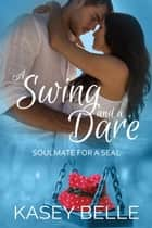 A Swing and a Dare - Soulmate for a SEAL, #1 ebook by Kasey Belle