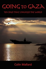 Going to Gaza - Ten Days That Changed The World ebook by Colin Mallard