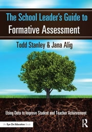 The School Leader's Guide to Formative Assessment - Using Data to Improve Student and Teacher Achievement ebook by Todd Stanley,Jana Alig