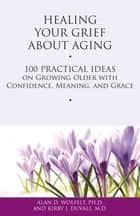 Healing Your Grief About Aging - 100 Practical Ideas on Growing Older with Confidence, Meaning and Grace ebook by Alan D. Wolfelt, Kirby J. Duvall