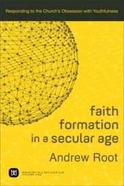 Faith Formation in a Secular Age : Volume 1 (Ministry in a Secular Age) - Responding to the Church's Obsession with Youthfulness ebook by Andrew Root