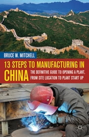 13 Steps to Manufacturing in China - The Definitive Guide to Opening a Plant, From Site Location to Plant Start-Up ebook by Bruce W. Mitchell
