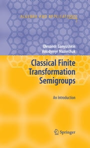 Classical Finite Transformation Semigroups - An Introduction ebook by Olexandr Ganyushkin,Volodymyr Mazorchuk