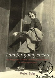 I Am for Going Ahead: Ita Wegman's Work for the Social Ideals of Anthroposophy ebook by Peter Selg, Margot M. Saar