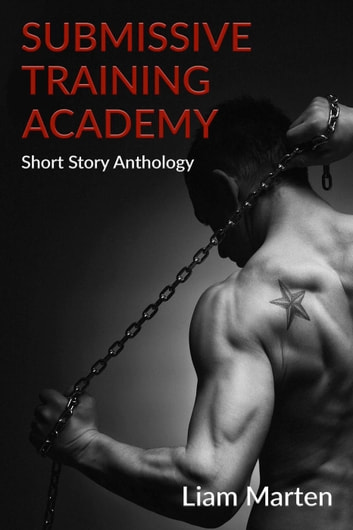 Submissive Training Academy: Short Story Anthology ebook by Liam Marten