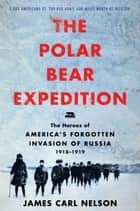 The Polar Bear Expedition - The Heroes of America's Forgotten Invasion of Russia, 1918-1919 ebook by James Carl Nelson