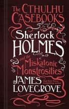 The Cthulhu Casebooks - Sherlock Holmes and the Miskatonic Monstrosities ebook by James Lovegrove