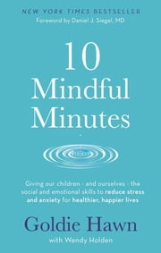 10 Mindful Minutes - Giving our children - and ourselves - the skills to reduce stress and anxiety for healthier, happier lives ebook by Goldie Hawn, Wendy Holden