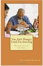 You Ain't Hungry Until I'm Starving: Nutrition for the Soul ebook by Vid Lamonte' Buggs Jr