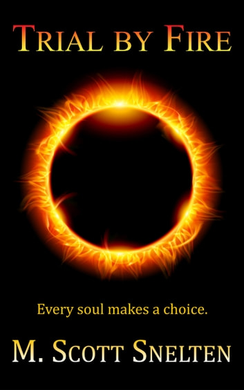 Trial By Fire - Every Soul Makes a Choice ebook by M. Scott Snelten