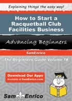 How to Start a Racquetball Club Facilities Business - How to Start a Racquetball Club Facilities Business ebook by Siobhan Messer