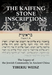 THE KAIFENG STONE INSCRIPTIONS - The Legacy of the Jewish Community in Ancient China ebook by Tiberiu Weisz