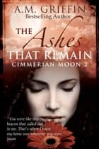 The Ashes That Remain - Cimmerian Moon ebook by A.M. Griffin