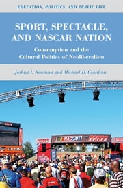 Sport, Spectacle, and NASCAR Nation - Consumption and the Cultural Politics of Neoliberalism ebook by Joshua I. Newman,Michael D. Giardina