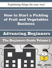 How to Start a Pickling of Fruit and Vegetables Business (Beginners Guide) ebook by Bridgett Mcgehee,Sam Enrico