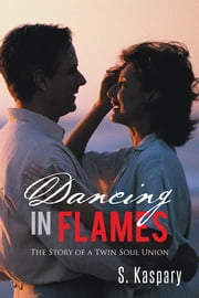 Dancing in Flames - The Story of a Twin Soul Union ebook by S. Kaspary