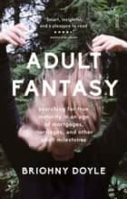 Adult Fantasy - searching for true maturity in an age of mortgages, marriages, and other adult milestones ebook by Briohny Doyle, PhD