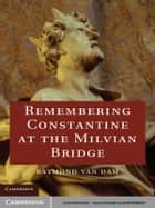 Remembering Constantine at the Milvian Bridge ebook by Raymond Van Dam