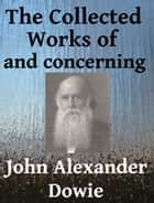 The Collected Works of and Concerning John Alexander Dowie ebook by John Alexander Dowie, Arthur Newcomb, Rolvix Harlan