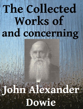 The Collected Works of and Concerning John Alexander Dowie ebook by John Alexander Dowie,Arthur Newcomb,Rolvix Harlan