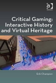 Critical Gaming: Interactive History and Virtual Heritage ebook by Professor Erik Champion,Professor Yehuda Kalay,Professor Marilyn Deegan,Professor Lorna Hughes,Mr Harold Short,Professor Andrew Prescott