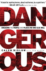 Dangerous - Engaging the People and Places No One Else Will ebook by Caleb Bislow,Ted Kluck
