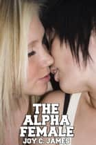 The Alpha Female (Dominance, Erotica, Lesbian, Sapphic, Sex, Submission, Threesome) ebook by Joy C. James