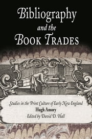 Bibliography and the Book Trades - Studies in the Print Culture of Early New England ebook by Hugh Amory,David D. Hall