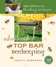 Advanced Top Bar Beekeeping - Next Steps for the Thinking Beekeeper ebook by Christy Hemenway