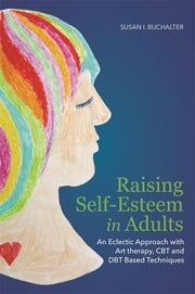 Raising Self-Esteem in Adults - An Eclectic Approach with Art Therapy, CBT and DBT Based Techniques ebook by Susan Buchalter
