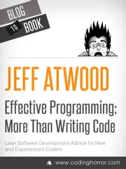 Effective Programming: More Than Writing Code: Your one-stop shop for all things programming ebook by Jeff Atwood