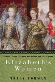 Elizabeth's Women - Friends, Rivals, and Foes Who Shaped the Virgin Queen ebook by Tracy Borman
