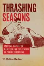 Thrashing Seasons - Sporting Culture in Manitoba and the Genesis of Prairie Wrestling ebook by C. Nathan Hatton