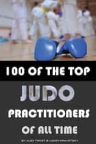 100 of the Top Judo Practitioners of All Time ebook by alex trostanetskiy