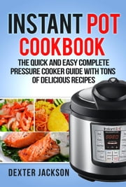 Instant Pot Cookbook for Beginners: The Quick and Easy Complete Pressure Cooker Guide with Tons of Delicious Recipes ebook by Dexter Jackson