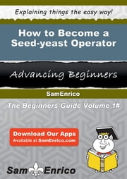 How to Become a Seed-yeast Operator - How to Become a Seed-yeast Operator ebook by Annabell Poore
