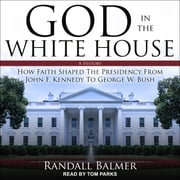 God in the White House - A History: How Faith Shaped the Presidency from John F. Kennedy to George W. Bush audiobook by Randall Balmer
