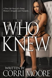 Who Knew - A True Life Story of a Young Woman's Struggles and Triumphs ebook by Corri Moore