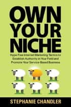 Own Your Niche: Hype-Free Internet Marketing Tactics to Establish Authority in Your Field and Promote Your Service-Based Business ebook by Stephanie Chandler