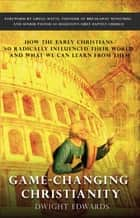 Game-Changing Christianity - How the early Christians so radically influenced their world and what we can learn from them ebook by Dwight Edwards