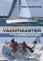 The Complete Yachtmaster - Sailing, Seamanship and Navigation for the Modern Yacht Skipper 9th edition ebook by Tom Cunliffe