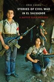 Stories of Civil War in El Salvador - A Battle over Memory ebook by Erik Ching