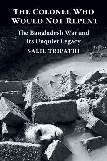 The Colonel Who Would Not Repent - The Bangladesh War and Its Unquiet Legacy ebook by Salil Tripathi