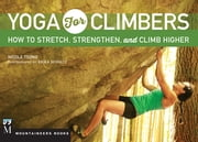 Yoga for Climbers - How to Stretch, Strengthen and Climb Higher ebook by Nicole Tsong