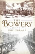 The Bowery - A History of Grit, Graft and Grandeur ebook by Eric Ferrara