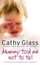 Mummy Told Me Not to Tell: The true story of a troubled boy with a dark secret ebook by Cathy Glass