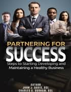 Partnering for Success: Steps to Starting Developing and Maintaining a Healthy Business ebook by John Davis,Charles Durham
