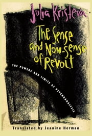 The Sense and Non-Sense of Revolt - The Powers and Limits of Psychoanalysis ebook by Julia Kristeva,Jeanine Herman